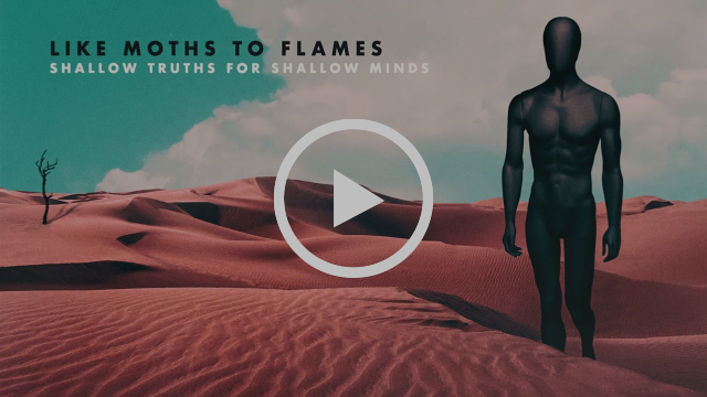 "LIKE MOTHS TO FLAMES Premiere""SHALLOW TRUTHS FOR SHALLOW MINDS"""
